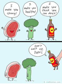 <p>Beer Always Finds A Way</p>: make youmake you  make ouhealfhy!/ can dance  think you  Strongl  BEER  Don't  wait up,  DORKS  BEER  --℃で  © JimBenton.com <p>Beer Always Finds A Way</p>