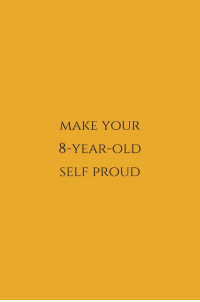 Old Self: MAKE YOUR  8-YEAR-OLD  SELF PROUD