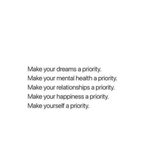 Relationships, Dreams, and Happiness: Make your dreams a priority.  Make your mental health a priority.  Make your relationships a priority.  Make your happiness a priority.  Make yourself a priority.