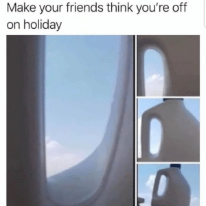 Meirl: Make your friends think you're off  on holiday Meirl