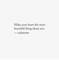 Beautiful, Heart, and Unknown: Make your heart the most  beautiful thing about you.  unknown