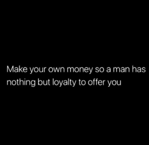Money, Make Your Own, and Man: Make your own money so a man has  nothing but loyalty to offer you