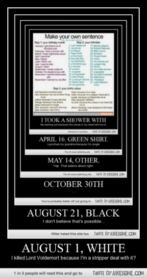 August 1, whitehttp://omg-humor.tumblr.com: Make your own sentence  Siep 1: your birthday month  Janay Ig d outof  WMatwh  Febnary a showerwh uWe  Mach Ihavengemas aboutTr t  Apt Ipunded  Step 2 your birthdate  tLod mo 17 Bar Obae  e Rtet Peon  19 My Cyn  2  Saduy 21 Ou Nos  he y 22 U  my betid 2 my bg  afome gy 2 aprbag  2 Oprah  2 my m  amon  10 adon  with 1t appt  September Iwrear  Odber fmdeh  November wett  der  aer 14avm  aner 30 Pedbe  31 in ebe  December Inamede  15 Sart  1my granda  Step 3 your shirts colour  mom  ak bec ma  becane maer Dealh  pu becae my end tk me  d becae et  ne ste becae the vosin my head t  ed becaeinked o  teeinutter tg w  yelow bece m serye  ornge becelove dame  gree becaemsinge  becaueis t  gay becauseiwas hom  tway  dped on the hd  I TOOK A SHOWER WITH  My bathing sut because the vaices in my head told me to  TasTE DFAWESDE COM  courte  APRIL 16. GREEN SHIRT.  I punched my grandma because m singie.  TASTE OFAWESOVE.COM  The 2 most addieting ah  MAY 14, OTHER.  Yep. That seems about right.  TASTE OF AWESOME.COM  The 2 most addicting site  OCTOBER 30TH  TASTE OFAWESOME.COM  You're probably better off not going to  AUGUST 21, BLACK  I don't believe that's possible...  TASTE OF AWESOME.COM  Hitler hated this site to0  AUGUST 1, WHITE  I killed Lord Voldemort because I'm a stripper deal with it?  1 in 3 people will read this and go to  TASTE OF AWESOME.COM August 1, whitehttp://omg-humor.tumblr.com