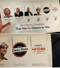 #SMOD2016: The Real Dark Horse Candidate of 2016 Election Has Finally Awaken: MAKE YOUR VOICE COUNT  swsET  Deez Nuts  METEOR  DEATH  Deez Nuts eSMOD 2016  Jill Stein  Gary Johnson  Hillary Clinton Donald Trump  Don't Vote for a Candidate  That Has No Chance to Win  SWEET  VOTE  Deez Nuts  METEOR  O' DEATH  2016  Deez Nuts  #SMOD 2016 #SMOD2016: The Real Dark Horse Candidate of 2016 Election Has Finally Awaken