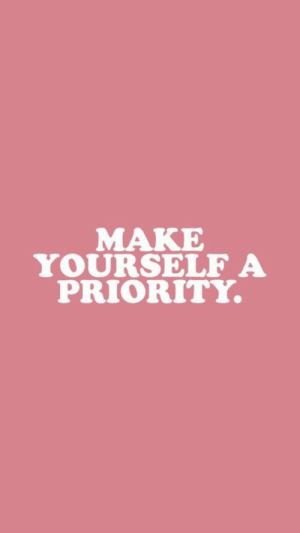 Make, Priority, and Yourself: MAKE  YOURSELF A  PRIORITY.