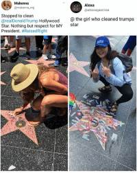 Memes, Respect, and Girl: Makenna  @makenna mg  Alexa  @alexaagaarciaa  Stopped to clean  @realDonaldTrump Hollywood  Star. Nothing but respect for MY  President. #RaisedRight  the girl who cleaned trumps  star  LJ 😰 | follow @fuckersbelike for more