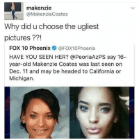 Have You Seen Her, Memes, and California: makenzie  (a MakenzieCoates  Why did u choose the ugliest  pictures  FOX 10 Phoenix  @FOX10Phoenix  HAVE YOU SEEN HER? @PeoriaAzPS say 16-  year-old Makenzie Coates was last seen on  Dec. 11 and may be headed to California or  Michigan. IF THIS ISNT ME IDK WHAT IS ALSO HAPPY END OF 2016