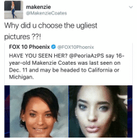 """I follow @kalesalad and u should too"" - Kendall Jenner and Jesus: makenzie  @MakenzieCoates  Why did uchoose the ugliest  pictures  FOX 10 Phoenix  @FOX10Phoenix  HAVE YOU SEEN HER? @Peoria Az PS say 16-  year-old Makenzie Coates was last seen on  Dec. 11 and may be headed to California or  Michigan ""I follow @kalesalad and u should too"" - Kendall Jenner and Jesus"