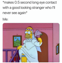 "Funny, Memes, and Good: ""makes 0.5 second long eye contact  with a good looking stranger who I'II  never see again*  Me: SarcasmOnly"
