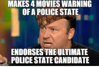 MAKES 4 MOVIES WARNING  OF A POLICE STATE  CP  ENDORSES THE ULTIMATE  POLICE STATE CANDIDATE What's up IG? I'm sick as a dog and have no capacity to do any writing or to make a long post, so here's an Alex Jones meme.