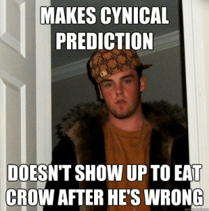 Makes cynical prediction Doesn't show up to eat crow after he's ...: MAKES CYNICAL  PREDICTION  DOESN'T SHOW UP TO EAT  CROW AFTER HE'S WRONG  quickmeme com Makes cynical prediction Doesn't show up to eat crow after he's ...