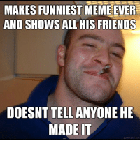 Funniest Memes Ever: MAKES FUNNIEST MEME EVER  AND SHOWS ALL HIS FRIENDS  DOESNT TELLANYONE HE  MADE IT  quickmeme com