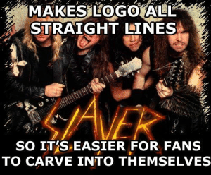 Random rock/metal/whatever the hell rock genre dump (ALL STOLEN.): MAKES LOGO ALL  STRAIGHT LINES  ANEK  SO IT'S-EASIER FOR FANS  TO CARVE INTO THEMSELVE Random rock/metal/whatever the hell rock genre dump (ALL STOLEN.)