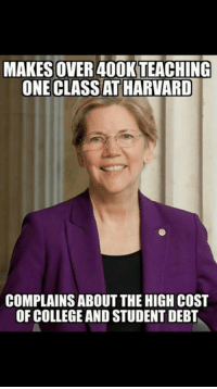 "Hypocrite - ""This exploding debt is crushing our young people,"" Warren said at Suffolk University Law School on April 11th. What Warren didn't inform those law school students about was her six figure paycheck for teaching ONE class at Harvard.: MAKES OVER 400KTEACHING  ONECLASSAT HARVARD  COMPLAINS ABOUT THE HIGH COST  OF COLLEGE AND STUDENT DEBT Hypocrite - ""This exploding debt is crushing our young people,"" Warren said at Suffolk University Law School on April 11th. What Warren didn't inform those law school students about was her six figure paycheck for teaching ONE class at Harvard."