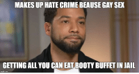 Booty, Crime, and Jail: MAKES UP HATE CRIME BEAUSE GAY SEX  GETTING ALL YOU CAN EAT BOOTY BUFFET IN JAIL A little meme magic...