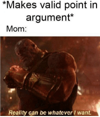 whatever: *Makes valid point in  argument*  Mom:  Reality can be whatever I want.