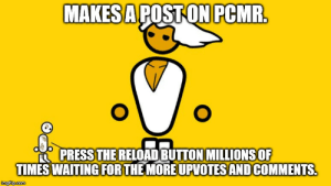 Comments, I Know, and Button: MAKESAPOSTONPCMR  RESS THE RELOAD BUTTON MILLIONSOF  TIMESWAITING FORTHEMORE UPVOTES AND COMMENTS. I know everyone does it.