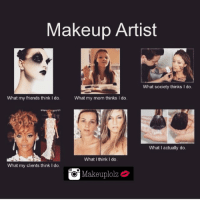 Lmao 😂💄 makeuplolz: Makeup Artist  What society thinks I do.  What my friends think I do.  What my mom thinks I do.  What I actually do.  What I think do.  What my clients think I do.  O Makeuplolz Lmao 😂💄 makeuplolz