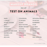 Be aware of what you purchase. ❤: MAKEUP BRANDS  that still  TEST ON ANIMALS  NARS  L'OREAL  ESTEE LAUDER  MAC  BENEFIT  LANCOME  MAKE UP FOR EVER BOURJOIS  MAYBELLINE  RIMMEL  REVLON  COVERGIRL  CLINIQUE  ALMAY  MAX FACTOR  BOBBI BROWN  CHANEL  SEPHORA BRAND  SHISEIDO  BURBERRY  DIOR  LA MER  GUERLAIN  AVON  MARY KAY  D& G  SHU UEMURA  ARMANI  TOM FORD  YSL  CRUELTYFREEKITTY COM Be aware of what you purchase. ❤