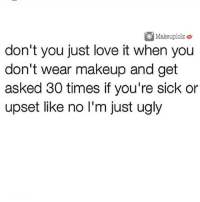 Friends, Love, and Makeup: Makeup!olze  don't you just love it when you  don't wear makeup and get  asked 30 times if you're sick or  upset like no I'm just ugly makeuplolz Tag Your friends! 💓 • • follow @makeuplolz for more hilarious post !! @makeuplolz 💕