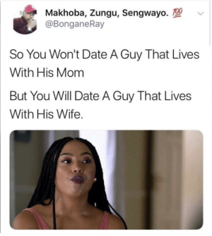 Dank, Memes, and Target: Makhoba, Zungu, Sengwayo.  @BonganeRay  So You Won't Date A Guy That Lives  With His Mom  But You Will Date A Guy That Lives  With His Wife message to all the she-thots and he-thots out there by remenation MORE MEMES