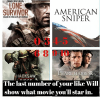 - Likes: 0-3 The Lone Survivor - - Likes: 4-5 American Sniper - - Likes: 6-8 Hacksaw Ridge - - Likes: 8-10 Pearl Harbor - - Since y'all enjoyed the last time we did this, I made a new one. So if you you use it; please give me credit @militaryposts.inc . this post AGAIN is to have some fun. If y'all enjoy this post I can make more! Let me know y'all! And comment what movie y'all star in! 👇👇 - - ChrisKyle MarcusLuttrell Pearlharbor DesmondDoss AmericanSniper LoneSurvivor HacksawRidge NavySEAL Marines Army Military USA ww2 hawaii: MAKIN WAHLBbKU  LONE  SURVIVOR  AMERICAN  SNIPER  BASED ON TRUEACTS OF COURAGE  PEARL HARBOR  HACKSAW  The last number of your like Will  show what movie you'll star in. - Likes: 0-3 The Lone Survivor - - Likes: 4-5 American Sniper - - Likes: 6-8 Hacksaw Ridge - - Likes: 8-10 Pearl Harbor - - Since y'all enjoyed the last time we did this, I made a new one. So if you you use it; please give me credit @militaryposts.inc . this post AGAIN is to have some fun. If y'all enjoy this post I can make more! Let me know y'all! And comment what movie y'all star in! 👇👇 - - ChrisKyle MarcusLuttrell Pearlharbor DesmondDoss AmericanSniper LoneSurvivor HacksawRidge NavySEAL Marines Army Military USA ww2 hawaii