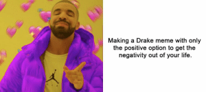 https://t.co/9VZqpmC4rt: Making a Drake meme with only  the positive option to get the  negativity out of your life. https://t.co/9VZqpmC4rt