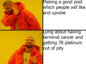 Cancer, Good, and Dank Memes: Making a good post  which people will like  and upvote  terminal cancer and  getting 78 platinum  out of pity The colearts of finessing