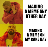 Thank You For The Birthday Wishes: MAKING  A MEME ANY  OTHER DAY  MAKING  A MEME ON  MY CAKE DAY