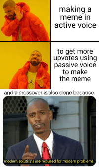 Meme, Work, and Voice: making a  meme in  active voice  to get more  upvotes using  passive voice  to make  the memee  and a crossover is also done because  modern solutions are required for modern problems