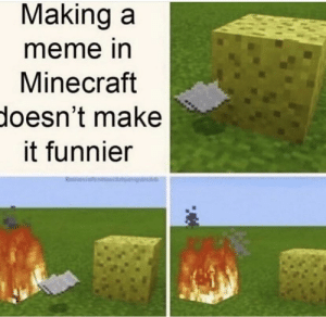 Oh yes it does: Making a  meme in  Minecraft  doesn't make  it funnier Oh yes it does