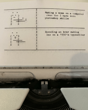 Old-timey problems require old-timey solutions: Making a meme on a computer  2  1  2  even tho I have zero  I photoshop skills  1  Spending; an hour making  2  one on a 1950 'ss typewriter  2 0  4101  1 1 1.15101  6 0 Old-timey problems require old-timey solutions