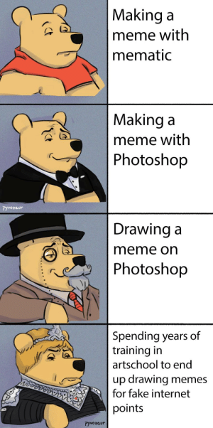 Fake, Internet, and Meme: Making a  meme with  mematic  Making a  meme with  Photoshop  Pyvozaur  Drawing a  meme on  Photoshop  Spending years of  training in  artschool to end  up drawing memes  for fake internet  points  ryvozaur srsfunny:  Worth it
