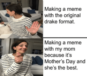 love u ❤️: Making a meme  with the original  drake format.  Making a meme  with my mom  because it's  Mother's Day and  she's the best. love u ❤️
