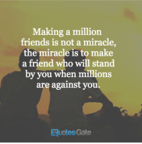 Friends, Make A, and Who: Making a million  friends is not a miracle,  the miracle is to make  a friend who will stand  by you when millions  are against you  EquotesGate