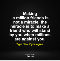 Memes, Miracles, and 🤖: Making  a million friends is  not a miracle, the  miracle is to make a  friend who will stand  by you when millions  are against you  Type 'Yes' if you agree  Lessons Taught  By LIFE <3