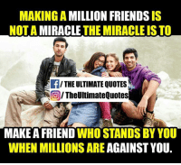 Memes, Miracles, and 🤖: MAKING A  MILLION FRIENDS  NOTA  THE MIRACLE IS TO  THE ULTIMATE QUOTES  TheUltimate Quotes  MAKE A FRIEND  WHO STANDS BY YOU  WHEN MILLIONS ARE AGAINST YOU.