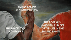 Traffic, Irl, and Me IRL: MAKING A PROFIT  OF YOUR RUNNY NOSE  THE POOR GUY  WHO SELLS PACKS  PHARMACEUTICAL  OF TISSUES IN THE  COMPANIES  TRAFFIC LIGHTS Me_irl