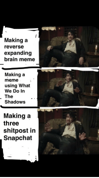 meme snapchat and brain making a reverse expanding brain meme making a meme using what we do in the shadows making a three shitpost in snapchat