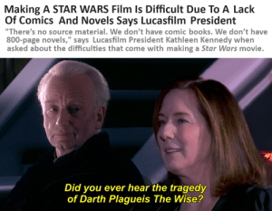 """""""... one must study all its aspects, not just the dogmatic, narrow view of the Disney canon."""": Making A STAR WARS Film Is Difficult Due To A Lack  Of Comics And Novels Says Lucasfilm President  """"There's no source material. We don't have comic books. We don't have  800-page novels,"""" says Lucasfilm President Kathleen Kennedy when  asked about the difficulties that come with making a Star Wars movie.  Did you ever hear the tragedy  of Darth Plagueis The Wise? """"... one must study all its aspects, not just the dogmatic, narrow view of the Disney canon."""""""
