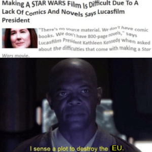 """EU = Expanded Universe for any of you who don't know: Making A STAR WARS Film Is Difficult Due To A  Lack Of Comics And Novels Says Lucasfilm  President  """"There's no source material. We don't have comic  books. We don't have 800-page novels,"""" says  Lucasfilm  about the difficulties that come with making a Star  President Kathleen Kennedy when asked  Wars movie.  I sense a plot to destroy the EU. EU = Expanded Universe for any of you who don't know"""