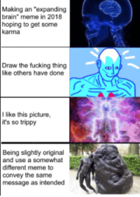 """Expanding Brain: Making an """"expanding  brain"""" meme in 2018  hoping to get some  karma  Draw the fucking thing  like others have done  Ilike this picture,  it's so trippy  Being slightly original  and use a somewhat  different meme to  convey the same  message as intended"""