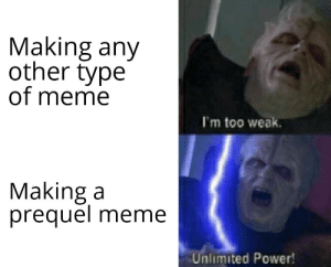 Did you ever hear the tragedy of Darth Plagueis The Wise?: Making any  other type  of meme  I'm too weak.  Making a  prequel  meme  Unlimited Power! Did you ever hear the tragedy of Darth Plagueis The Wise?