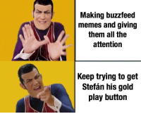 Buzzfeed: Making buzzfeed  memes and giving  them all the  attention  Keep trying to get  Stefán his gold  play button