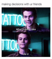 Dumb, Memes, and Decisions: making decisions with ur friends  ATTO  What a dumb idea  Do it