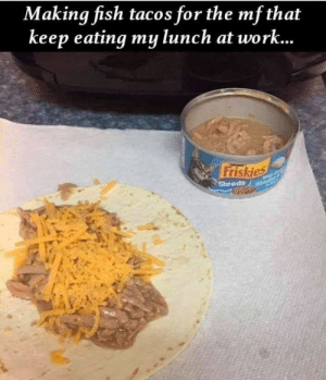 Revenge Tacos: Making fish tacos for the mf that  keep eating my lunch at work...  Friskies  Shreds Revenge Tacos