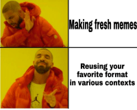 Fresh: Making fresh memes  Reusing your  Tavorite formnat  in various contexts