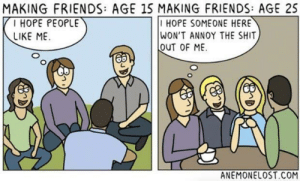 Friends, Shit, and Hope: MAKING FRIENDS: AGE 15 MAKING FRIENDS: AGE 25  HOPE SOMEONE HERE  WON'T ANNOY THE SHIT  OUT OF ME  I HOPE PEOPLE  LIKE ME  ANEMONELOST COM we have all thought this at least once