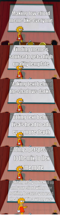 The meme which never dies: Making low efford  memme LIKe everyone  Finding meme  Source to get a high  qualitytemplate  king text beh  the shadows darb  Ma  ind  er  Putting text behind  Lisa's head to  eumore depth  add  Adding a nersneckive  gme more  RGalisingthat vou fucked uu  and your efford wIlI go tor  nothing, because you usel The meme which never dies