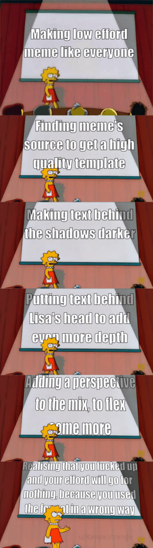 The meme which never dies by KanyaStrange MORE MEMES: Making low efford  memme LIKe everyone  Finding meme  Source to get a high  qualitytemplate  king text beh  the shadows darb  Ma  ind  er  Putting text behind  Lisa's head to  eumore depth  add  Adding a nersneckive  gme more  RGalisingthat vou fucked uu  and your efford wIlI go tor  nothing, because you usel The meme which never dies by KanyaStrange MORE MEMES
